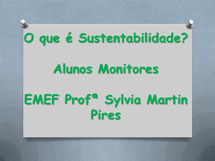 O que é Sustentabilidade?    Alunos MonitoresEMEF Profª Sylvia Martin         Pires