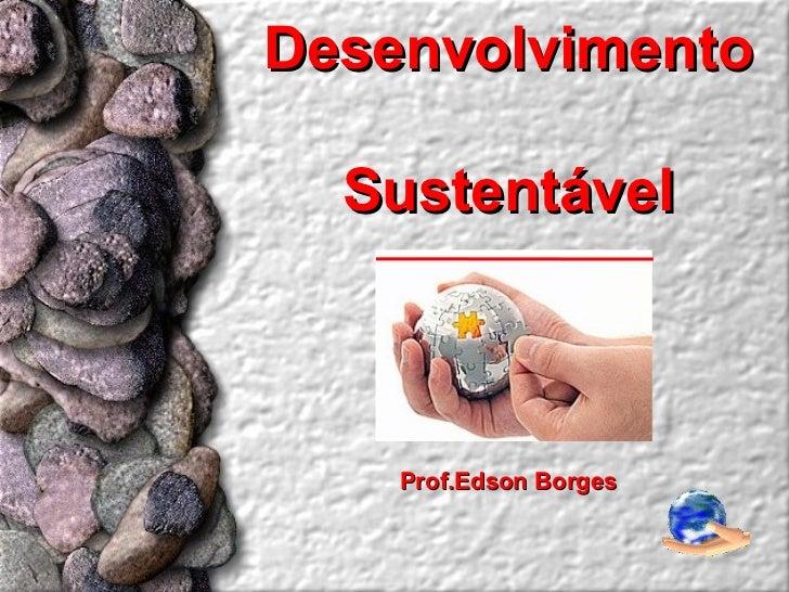Desenvolvimento  Sustentável    Prof.Edson Borges