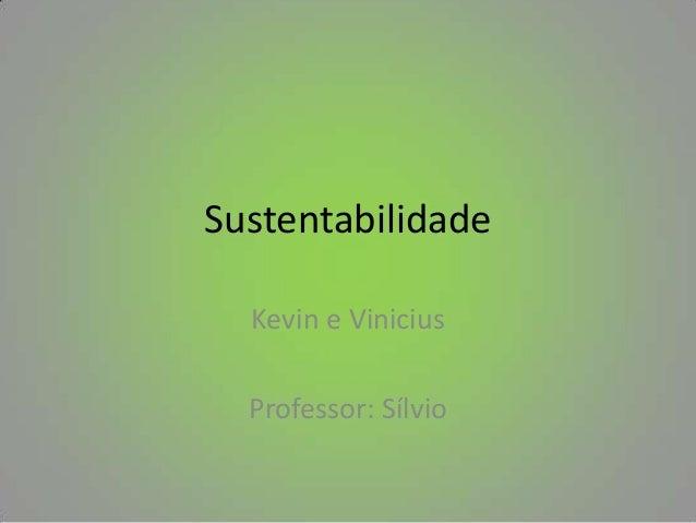 Sustentabilidade  Kevin e Vinicius  Professor: Sílvio
