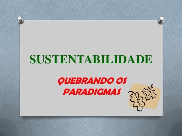 SUSTENTABILIDADE QUEBRANDO OS PARADIGMAS