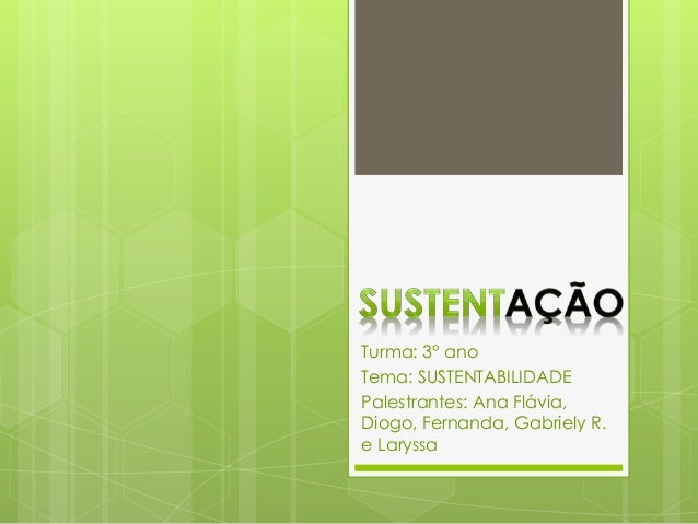 Turma: 3° ano  Tema: SUSTENTABILIDADE  Palestrantes: Ana Flávia,  Diogo, Fernanda, Gabriely R.  e Laryssa
