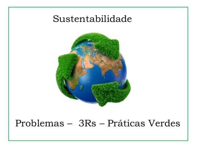 Sustentabilidade Problemas – 3Rs – Práticas Verdes