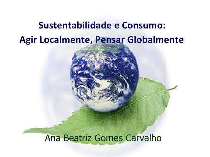 Sustentabilidade e Consumo:  Agir Localmente, Pensar Globalmente   Ana Beatriz Gomes Carvalho
