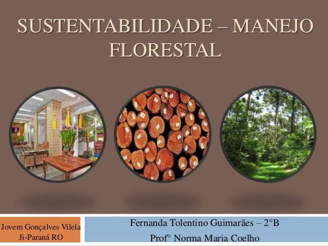 SUSTENTABILIDADE – MANEJO FLORESTAL Jovem Gonçalves Vilela Ji-Paraná RO Fernanda Tolentino Guimarães – 2°B Prof° Norma Mar...