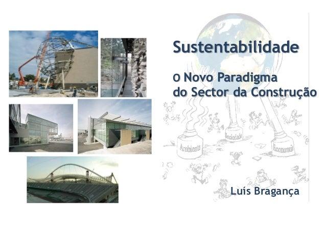 Sustentabilidade O Novo Paradigma do Sector da Construção Luís Bragança