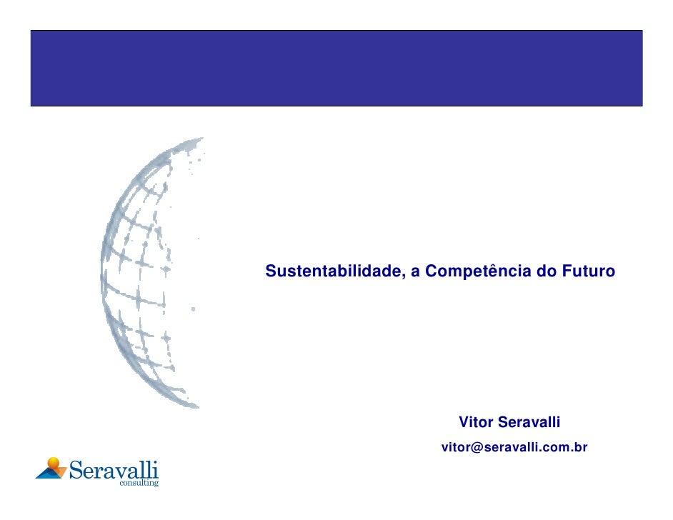 Sustentabilidade, a Competência do Futuro                           Vitor Seravalli                     vitor@seravalli.co...