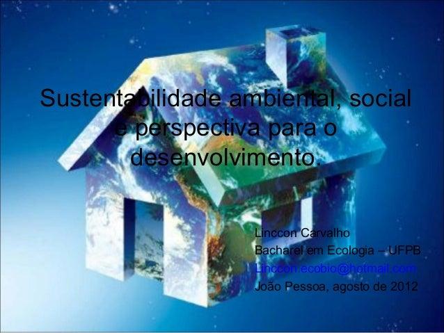 Sustentabilidade ambiental, social e perspectiva para o desenvolvimento. Linccon Carvalho Bacharel em Ecologia – UFPB Linc...