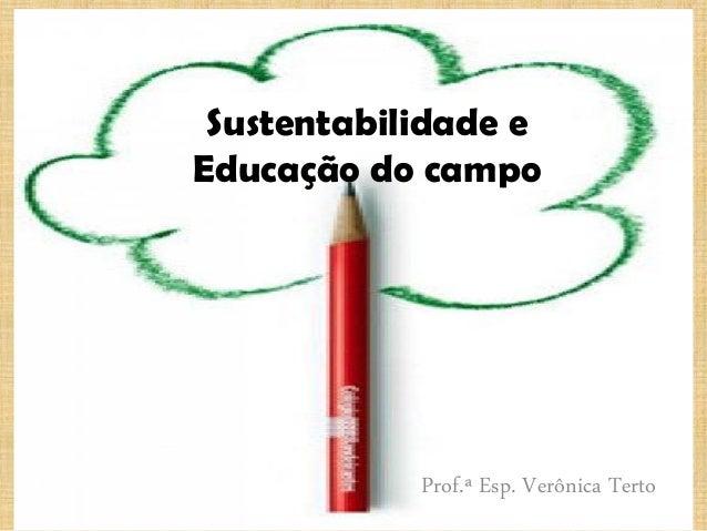 Sustentabilidade e Educação do campo Prof.ª Esp. Verônica Terto