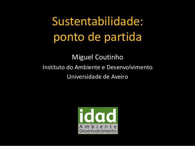 Sustentabilidade: ponto de partida Miguel Coutinho Instituto do Ambiente e Desenvolvimento Universidade de Aveiro