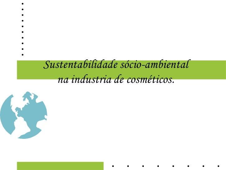 Sustentabilidade sócio-ambiental   na industria de cosméticos.