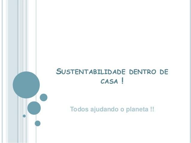 SUSTENTABILIDADE DENTRO DE          CASA !   Todos ajudando o planeta !!