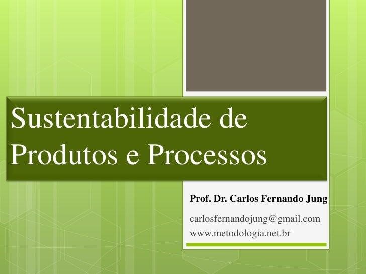 Sustentabilidade deProdutos e Processos             Prof. Dr. Carlos Fernando Jung             carlosfernandojung@gmail.co...