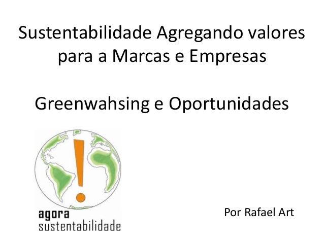 Sustentabilidade Agregando valores     para a Marcas e Empresas Greenwahsing e Oportunidades                        Por Ra...