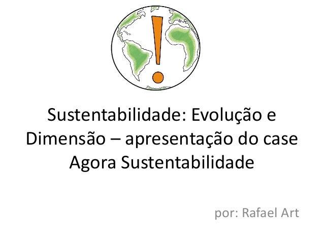 Sustentabilidade: Evolução eDimensão – apresentação do case    Agora Sustentabilidade                     por: Rafael Art