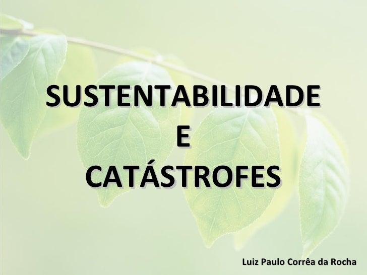 SUSTENTABILIDADE       E  CATÁSTROFES           Luiz Paulo Corrêa da Rocha