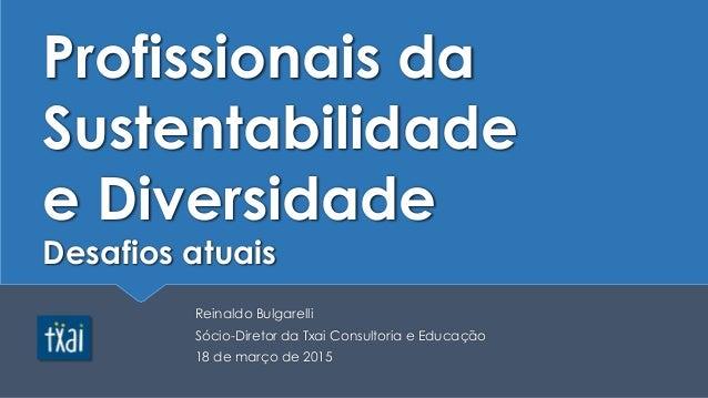 Profissionais da Sustentabilidade e Diversidade Desafios atuais Reinaldo Bulgarelli Sócio-Diretor da Txai Consultoria e Ed...