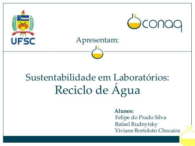 Apresentam: Sustentabilidade em Laboratórios: Reciclo de Água Alunos: Felipe do Prado Silva Rafael Rudnytsky Viviane Borto...