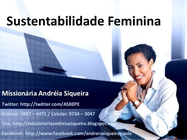 Sustentabilidade FemininaMissionária Andréia SiqueiraTwitter: http://twitter.com/ASBEPEAsbepe: 3882 – 6471 / Celular: 9734...