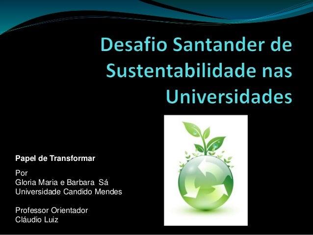 Papel de Transformar Por Gloria Maria e Barbara Sá Universidade Candido Mendes Professor Orientador Cláudio Luiz