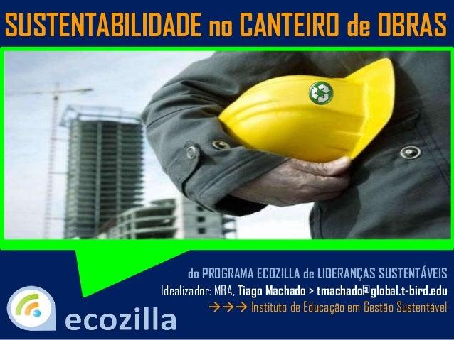 do PROGRAMA ECOZILLA de LIDERANÇAS SUSTENTÁVEIS Idealizador: MBA, Tiago Machado > tmachado@global.t-bird.edu  Instituto...