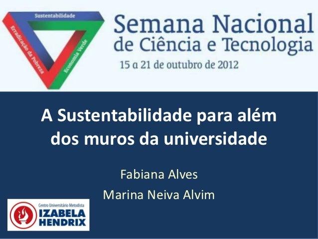 A Sustentabilidade para além dos muros da universidade         Fabiana Alves       Marina Neiva Alvim