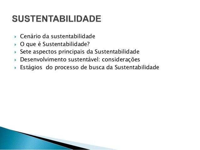  Cenário da sustentabilidade  O que é Sustentabilidade?  Sete aspectos principais da Sustentabilidade  Desenvolvimento...