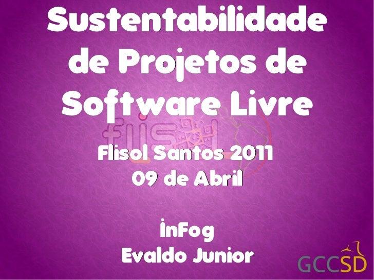 Sustentabilidade de Projetos de Sof t ware Livre   Flisol Santos 2011       09 de Abril         InFog     Evaldo Junior