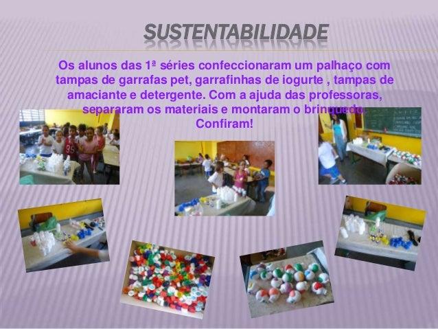 SUSTENTABILIDADE Os alunos das 1ª séries confeccionaram um palhaço comtampas de garrafas pet, garrafinhas de iogurte , tam...