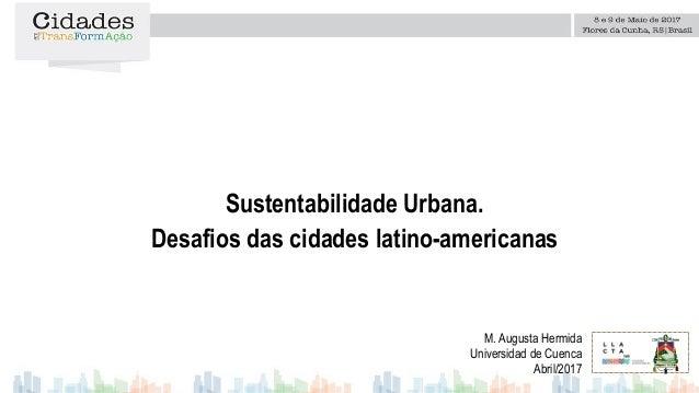Sustentabilidade Urbana. Desafios das cidades latino-americanas M. Augusta Hermida Universidad de Cuenca Abril/2017 Logo d...