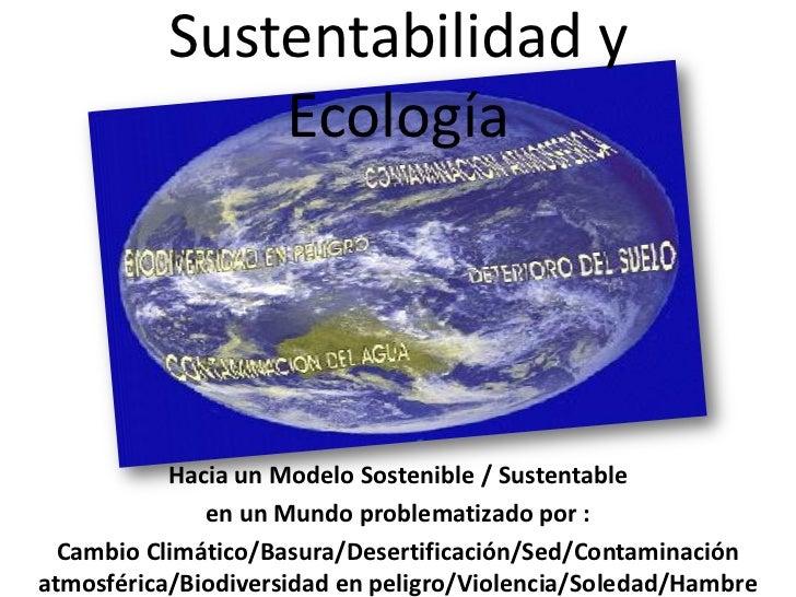 Sustentabilidad y               Ecología           Hacia un Modelo Sostenible / Sustentable              en un Mundo probl...