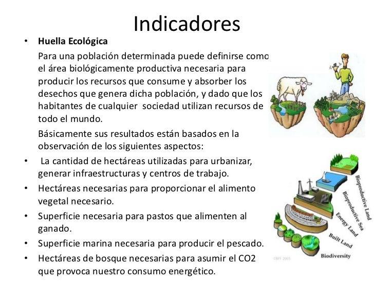 Indicadores• Huella Ecológica  Para una población determinada puede definirse como  el área biológicamente productiva nece...