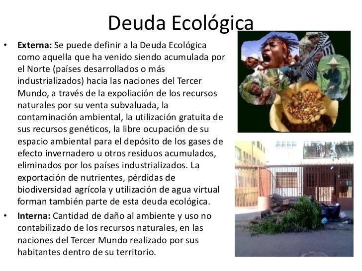 Deuda Ecológica• Externa: Se puede definir a la Deuda Ecológica  como aquella que ha venido siendo acumulada por  el Norte...