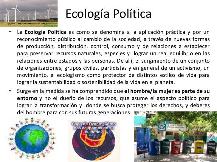 Ecología Política• La Ecología Política es como se denomina a la aplicación práctica y por un  reconocimiento público al c...