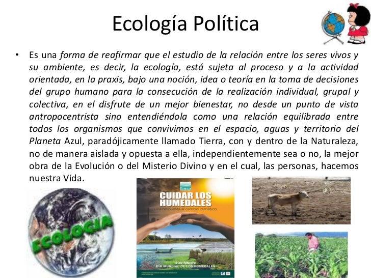 Ecología Política• Es una forma de reafirmar que el estudio de la relación entre los seres vivos y  su ambiente, es decir,...