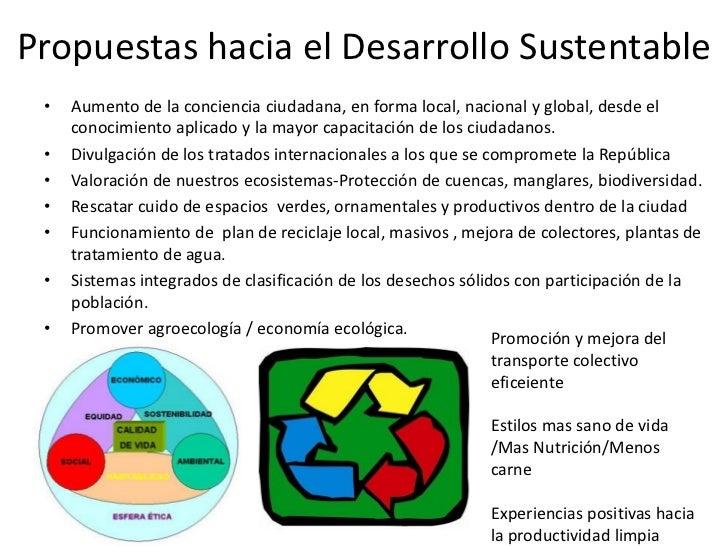 Propuestas hacia el Desarrollo Sustentable •   Aumento de la conciencia ciudadana, en forma local, nacional y global, desd...
