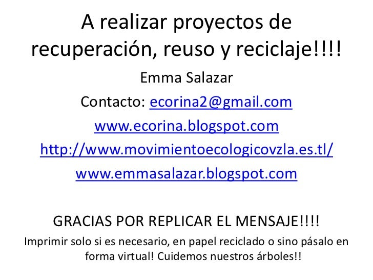 A realizar proyectos de recuperación, reuso y reciclaje!!!!                 Emma Salazar         Contacto: ecorina2@gmail....