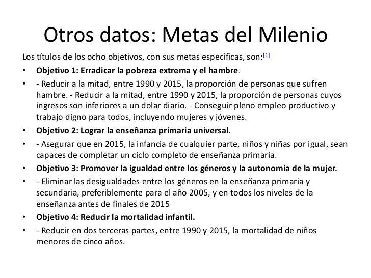 Otros datos: Metas del MilenioLos títulos de los ocho objetivos, con sus metas específicas, son:[1]• Objetivo 1: Erradicar...