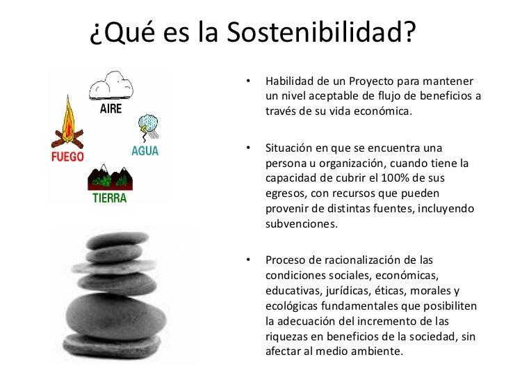 ¿Qué es la Sostenibilidad?            •   Habilidad de un Proyecto para mantener                un nivel aceptable de fluj...