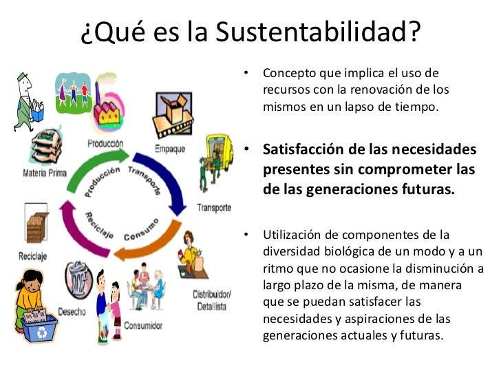 ¿Qué es la Sustentabilidad?            • Concepto que implica el uso de              recursos con la renovación de los    ...
