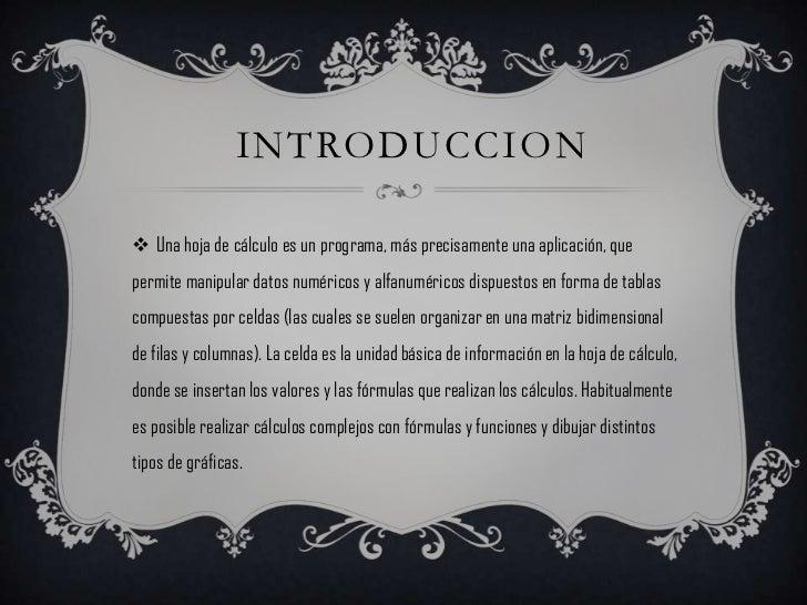 INTRODUCCION Una hoja de cálculo es un programa, más precisamente una aplicación, quepermite manipular datos numéricos y ...