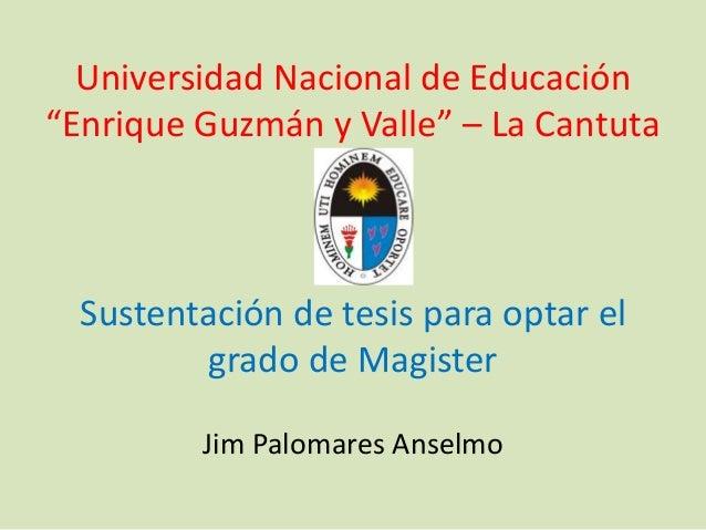 """Universidad Nacional de Educación """"Enrique Guzmán y Valle"""" – La Cantuta Sustentación de tesis para optar el grado de Magis..."""