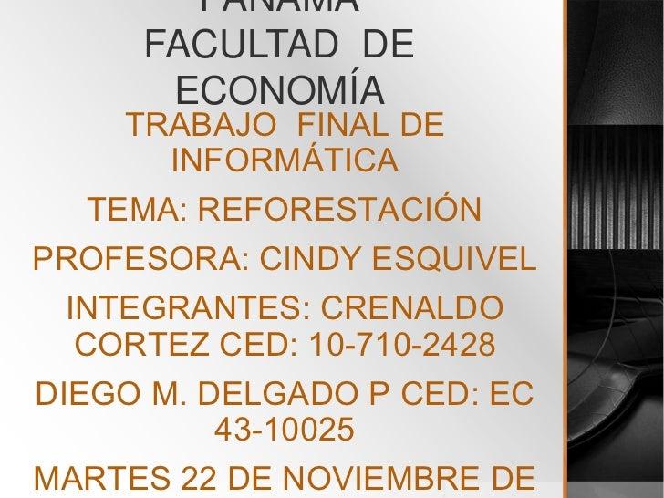 PANAMÁ     FACULTAD DE      ECONOMÍA      TRABAJO FINAL DE        INFORMÁTICA    TEMA: REFORESTACIÓNPROFESORA: CINDY ESQUI...