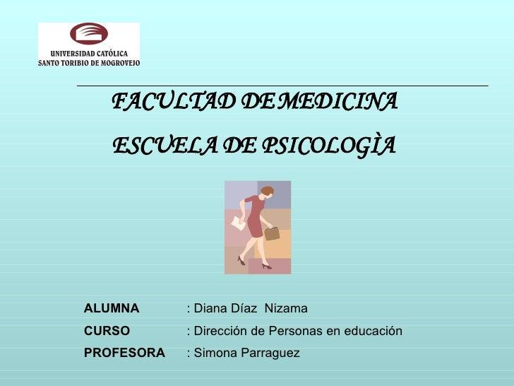 FACULTAD DE MEDICINA ESCUELA DE PSICOLOGÌA ALUMNA : Diana Díaz  Nizama CURSO : Dirección de Personas en educación PROFESOR...