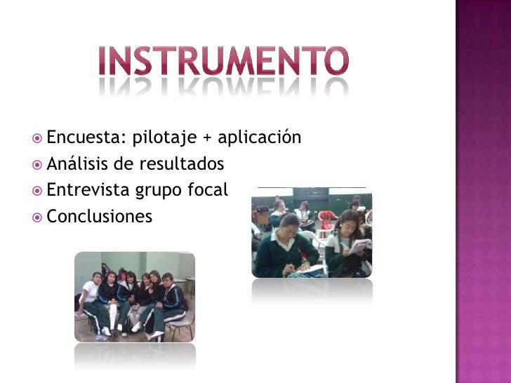 Instrumento<br />Encuesta: pilotaje + aplicación <br />Análisis de resultados <br />Entrevista grupo focal <br />Conclusio...