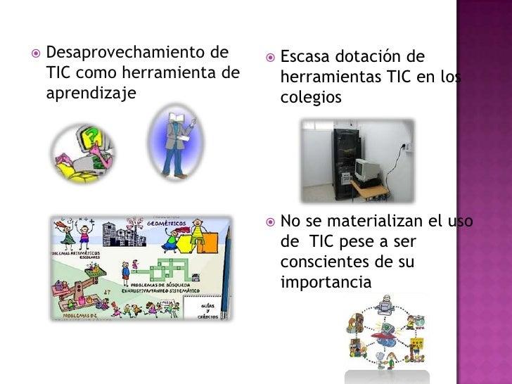 Desaprovechamiento de TIC como herramienta de aprendizaje <br />Escasa dotación de herramientas TIC en los colegios<br />N...