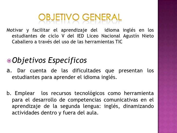 Objetivo general <br />Motivar y facilitar el aprendizaje del  idioma inglés en los estudiantes de ciclo V del IED Liceo N...