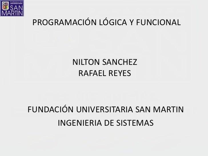 PROGRAMACIÓN LÓGICA Y FUNCIONAL         NILTON SANCHEZ          RAFAEL REYESFUNDACIÓN UNIVERSITARIA SAN MARTIN      INGENI...