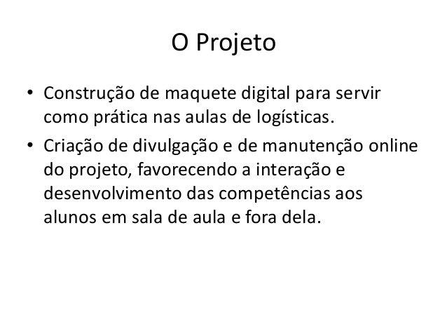 O Projeto • Construção de maquete digital para servir como prática nas aulas de logísticas. • Criação de divulgação e de m...