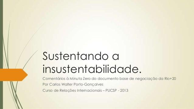 Sustentando a insustentabilidade. Comentários à Minuta Zero do documento base de negociação da Rio+20 Por Carlos Walter Po...