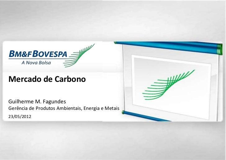 Mercado de CarbonoGuilherme M. FagundesGerência de Produtos Ambientais, Energia e Metais23/05/2012                        ...